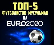 ТОП-5 ФУТБОЛИСТОВ-МУСУЛЬМАН НА ЕВРО-2020