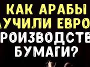 КАК АРАБЫ НАУЧИЛИ ЕВРОПУ ПРОИЗВОДСТВУ БУМАГИ?
