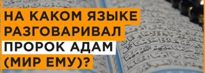 НА КАКОМ ЯЗЫКЕ РАЗГОВАРИВАЛ ПРОРОК АДАМ (МИР ЕМУ)?